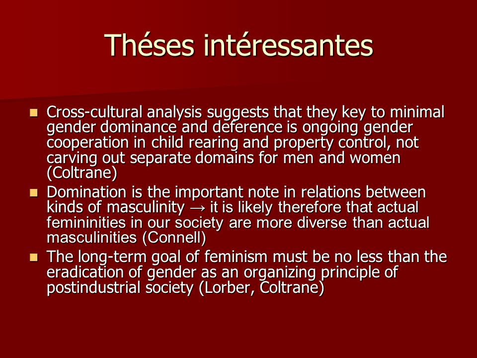 Théses intéressantes Cross-cultural analysis suggests that they key to minimal gender dominance and deference is ongoing gender cooperation in child rearing and property control, not carving out separate domains for men and women (Coltrane) Cross-cultural analysis suggests that they key to minimal gender dominance and deference is ongoing gender cooperation in child rearing and property control, not carving out separate domains for men and women (Coltrane) Domination is the important note in relations between kinds of masculinity it is likely therefore that actual femininities in our society are more diverse than actual masculinities (Connell) Domination is the important note in relations between kinds of masculinity it is likely therefore that actual femininities in our society are more diverse than actual masculinities (Connell) The long-term goal of feminism must be no less than the eradication of gender as an organizing principle of postindustrial society (Lorber, Coltrane) The long-term goal of feminism must be no less than the eradication of gender as an organizing principle of postindustrial society (Lorber, Coltrane)
