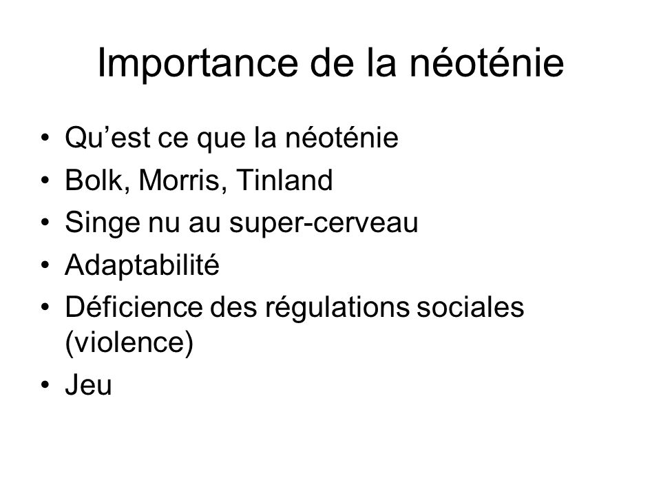 Importance de la néoténie Quest ce que la néoténie Bolk, Morris, Tinland Singe nu au super-cerveau Adaptabilité Déficience des régulations sociales (violence) Jeu