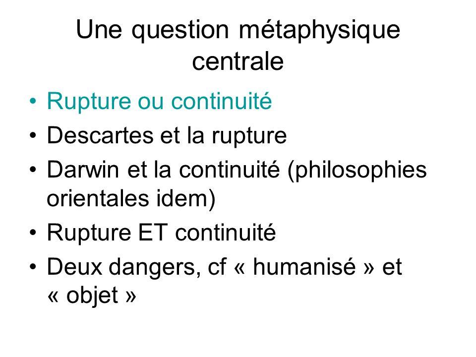 Une question métaphysique centrale Rupture ou continuité Descartes et la rupture Darwin et la continuité (philosophies orientales idem) Rupture ET continuité Deux dangers, cf « humanisé » et « objet »
