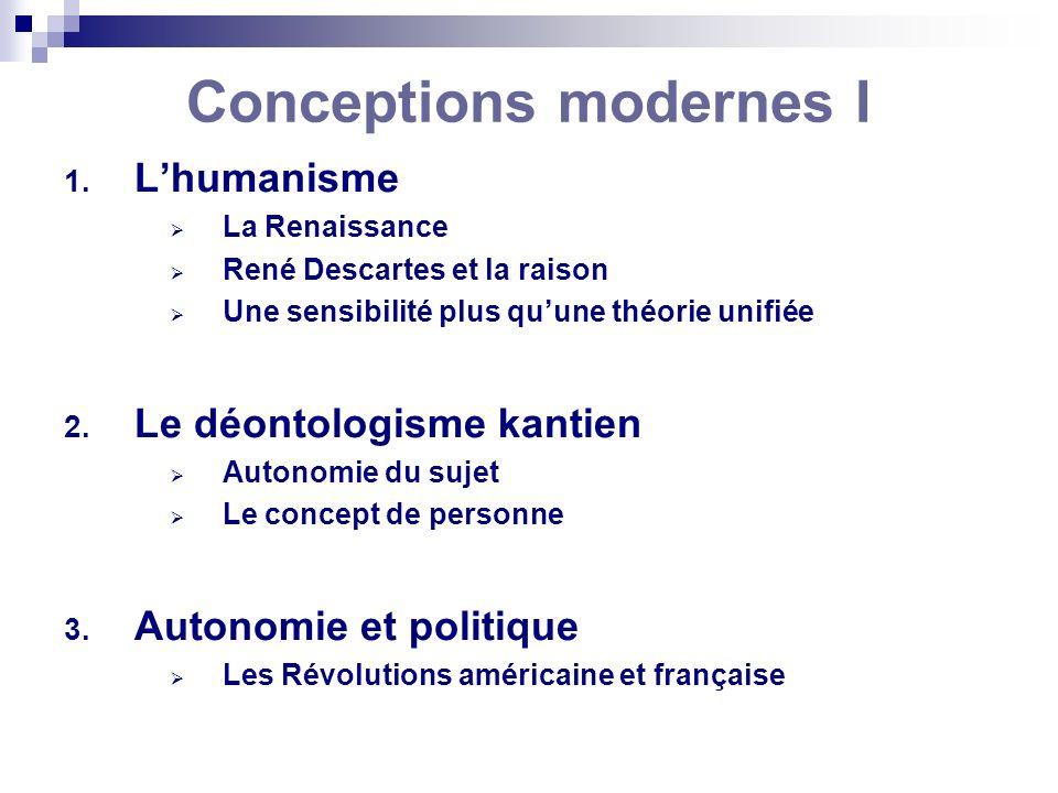 Conceptions modernes I 1. Lhumanisme La Renaissance René Descartes et la raison Une sensibilité plus quune théorie unifiée 2. Le déontologisme kantien