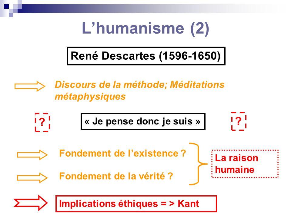 Lhumanisme (2) René Descartes (1596-1650) Discours de la méthode; Méditations métaphysiques « Je pense donc je suis » ? ? Fondement de lexistence ? Fo