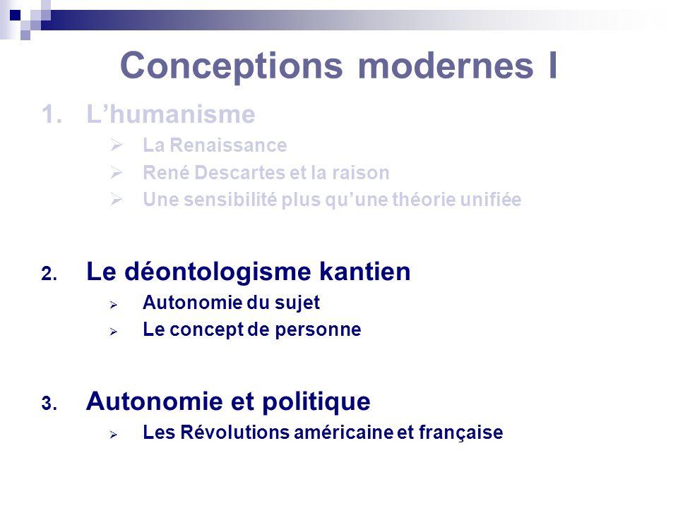 Conceptions modernes I 1.Lhumanisme La Renaissance René Descartes et la raison Une sensibilité plus quune théorie unifiée 2. Le déontologisme kantien