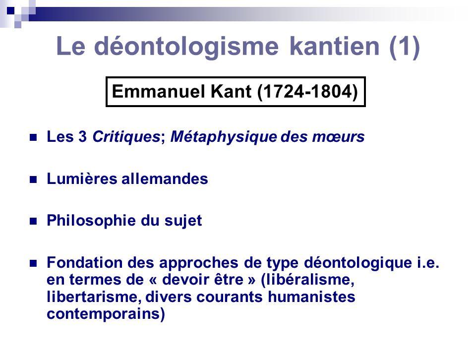 Le déontologisme kantien (1) Emmanuel Kant (1724-1804) Les 3 Critiques; Métaphysique des mœurs Lumières allemandes Philosophie du sujet Fondation des