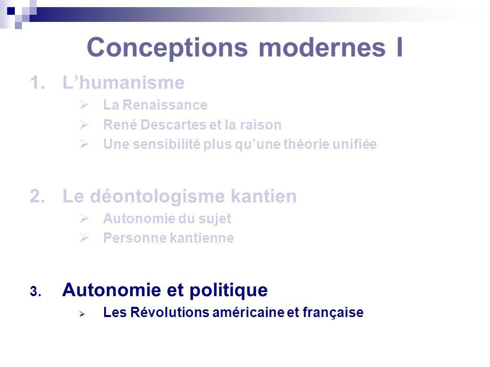 Conceptions modernes I 1.Lhumanisme La Renaissance René Descartes et la raison Une sensibilité plus quune théorie unifiée 2.Le déontologisme kantien A