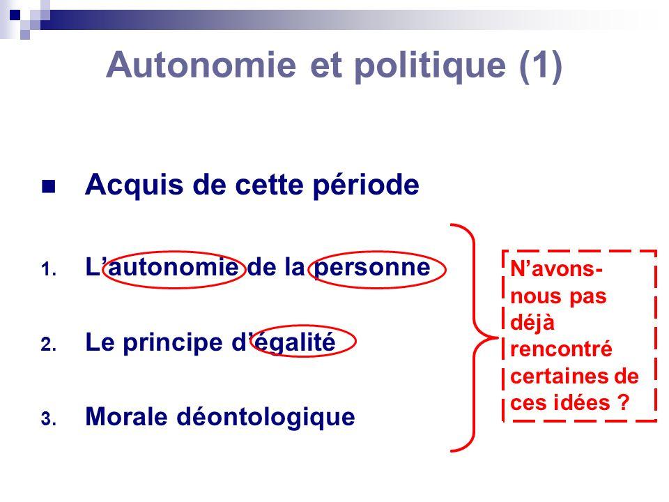 Autonomie et politique (1) Acquis de cette période 1. Lautonomie de la personne 2. Le principe dégalité 3. Morale déontologique Navons- nous pas déjà