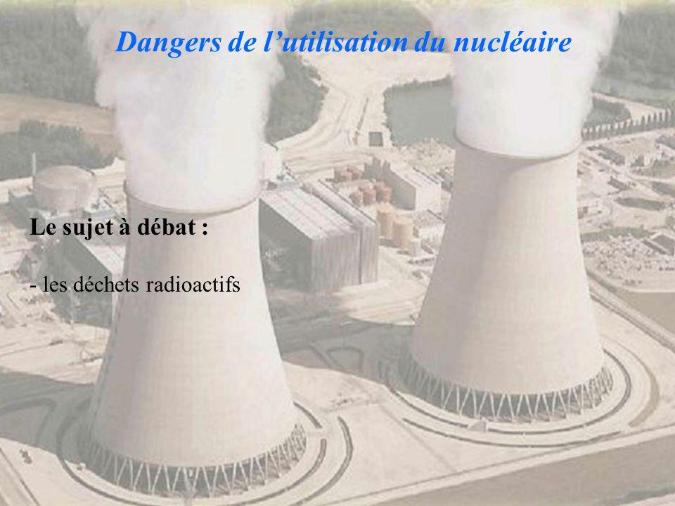Dangers de lutilisation du nucléaire Le sujet à débat : - les déchets radioactifs