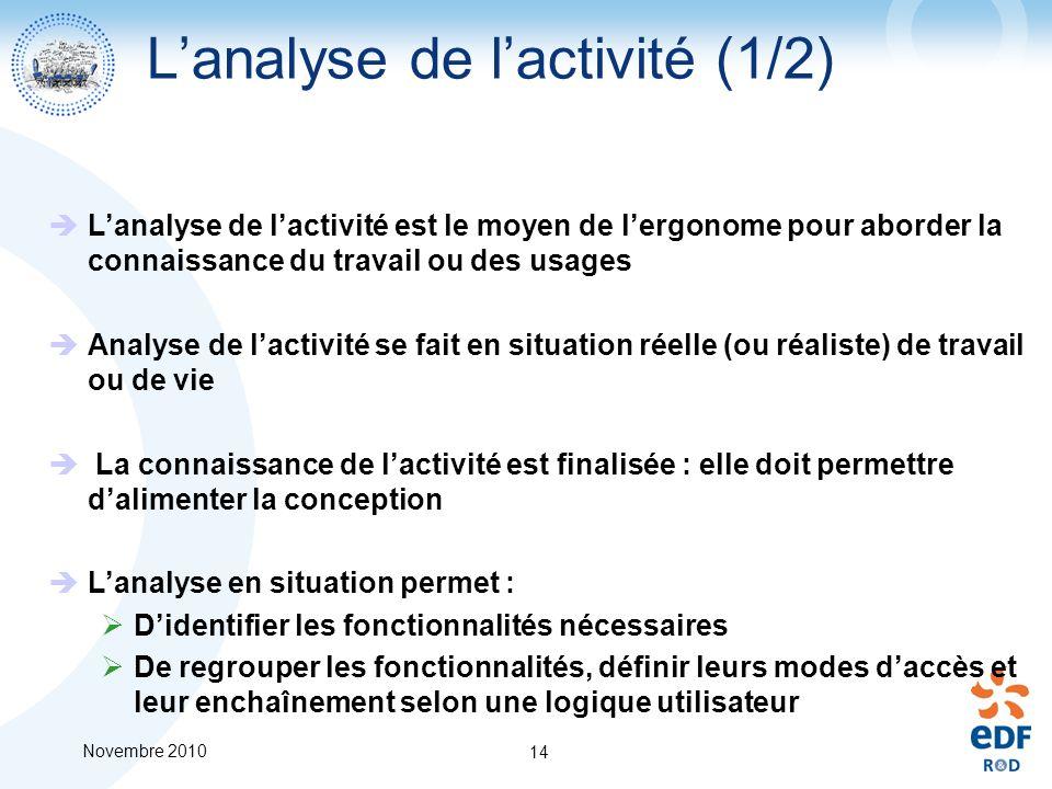 Novembre 2010 14 Lanalyse de lactivité (1/2) Lanalyse de lactivité est le moyen de lergonome pour aborder la connaissance du travail ou des usages Ana