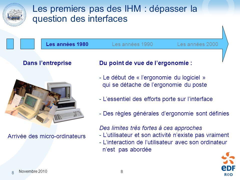 Novembre 2010 8 8 Les premiers pas des IHM : dépasser la question des interfaces Les années 1980Les années 2000Les années 1990 Arrivée des micro-ordin