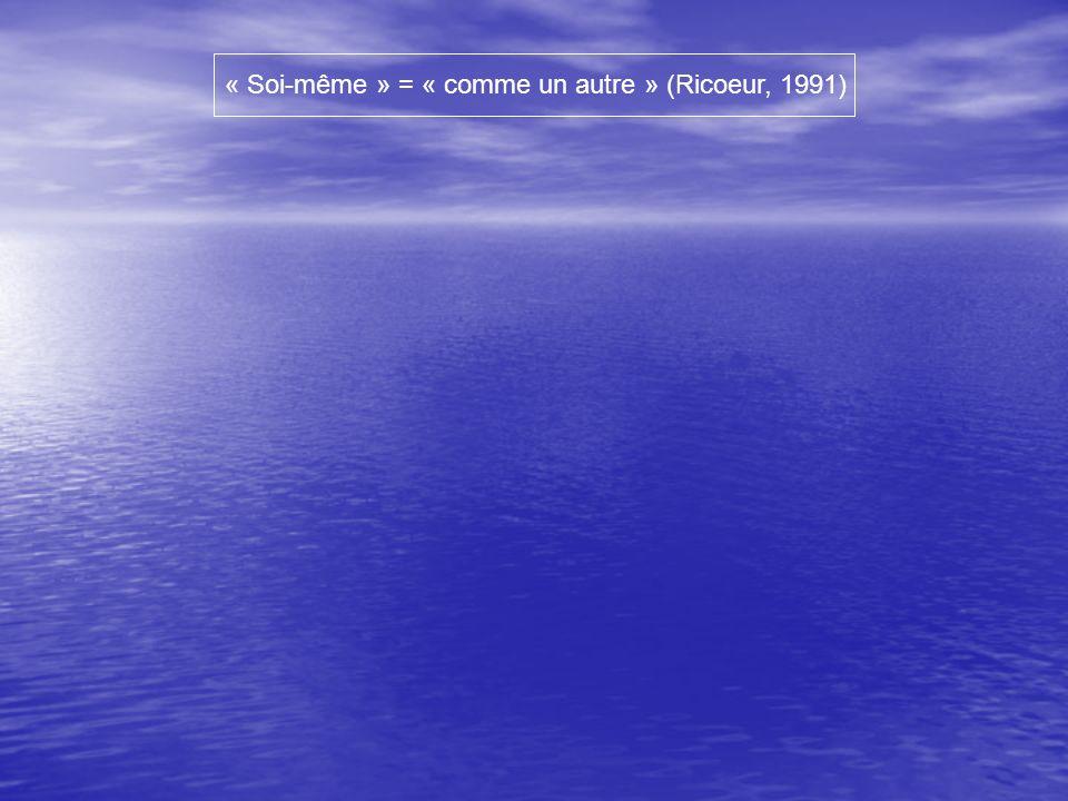 « Soi-même » = « comme un autre » (Ricoeur, 1991)