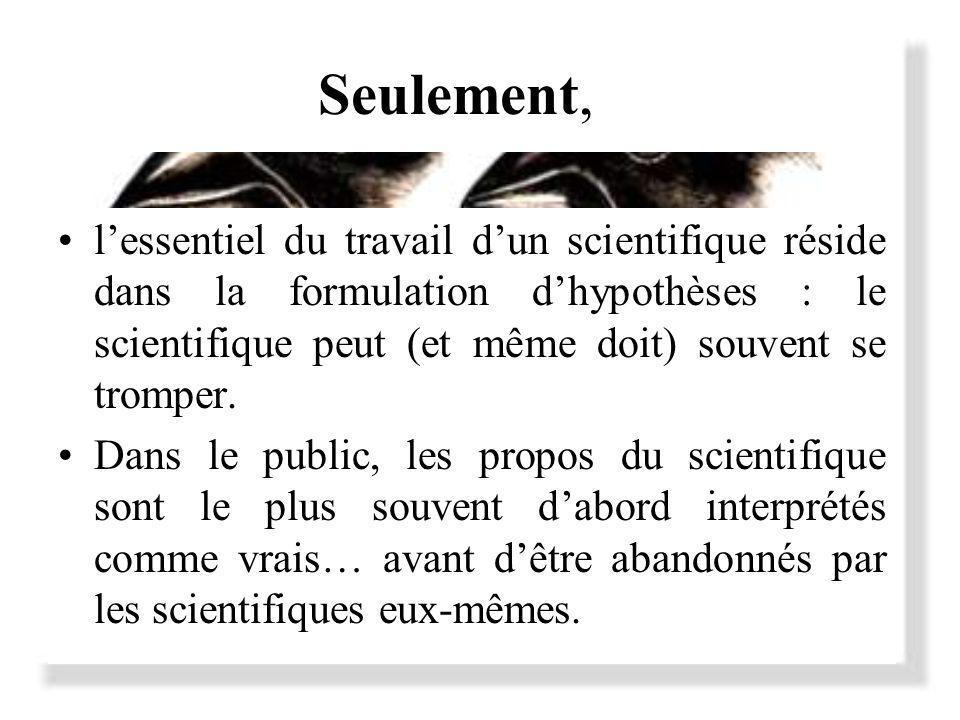 Seulement, lessentiel du travail dun scientifique réside dans la formulation dhypothèses : le scientifique peut (et même doit) souvent se tromper.