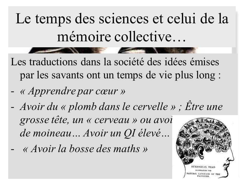 Le temps des sciences et celui de la mémoire collective… Les traductions dans la société des idées émises par les savants ont un temps de vie plus long : -« Apprendre par cœur » -Avoir du « plomb dans le cervelle » ; Être une grosse tête, un « cerveau » ou avoir une cervelle de moineau… Avoir un QI élevé… - « Avoir la bosse des maths »