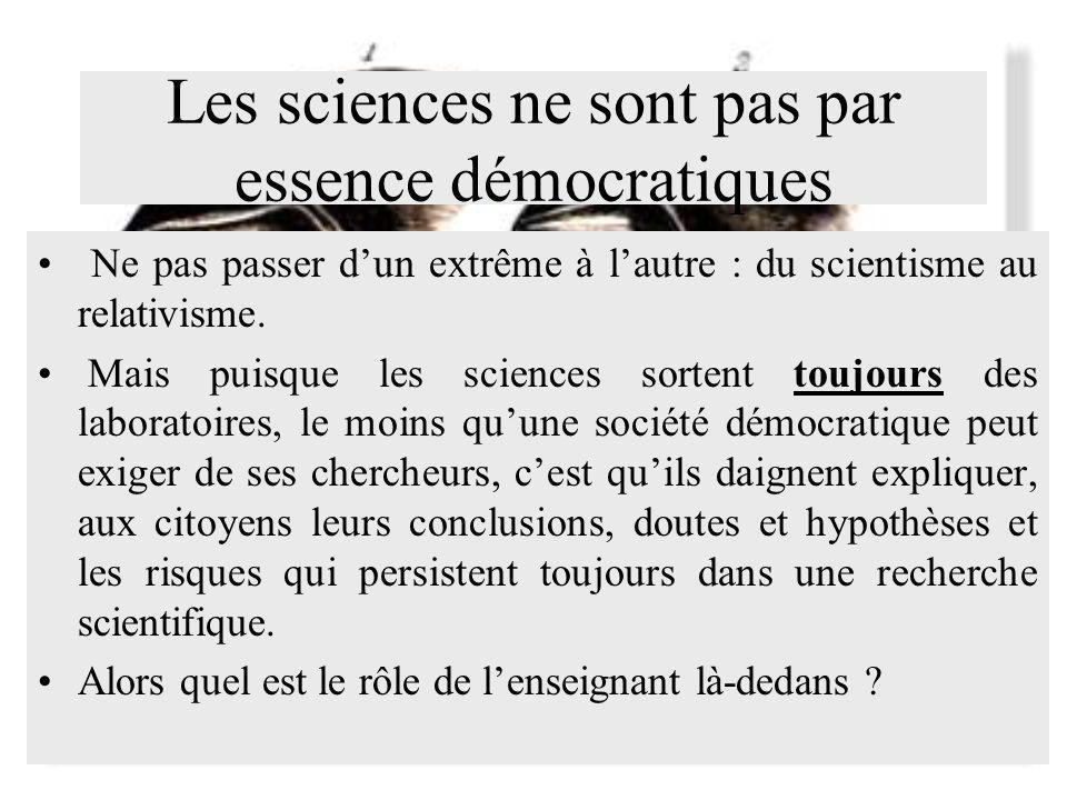 Les sciences ne sont pas par essence démocratiques Ne pas passer dun extrême à lautre : du scientisme au relativisme. Mais puisque les sciences sorten