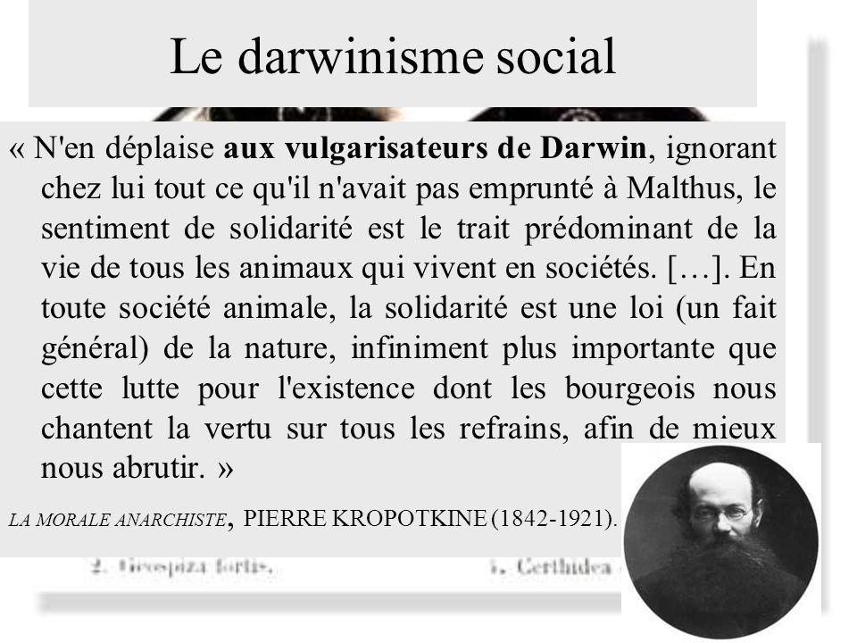 Le darwinisme social « N en déplaise aux vulgarisateurs de Darwin, ignorant chez lui tout ce qu il n avait pas emprunté à Malthus, le sentiment de solidarité est le trait prédominant de la vie de tous les animaux qui vivent en sociétés.