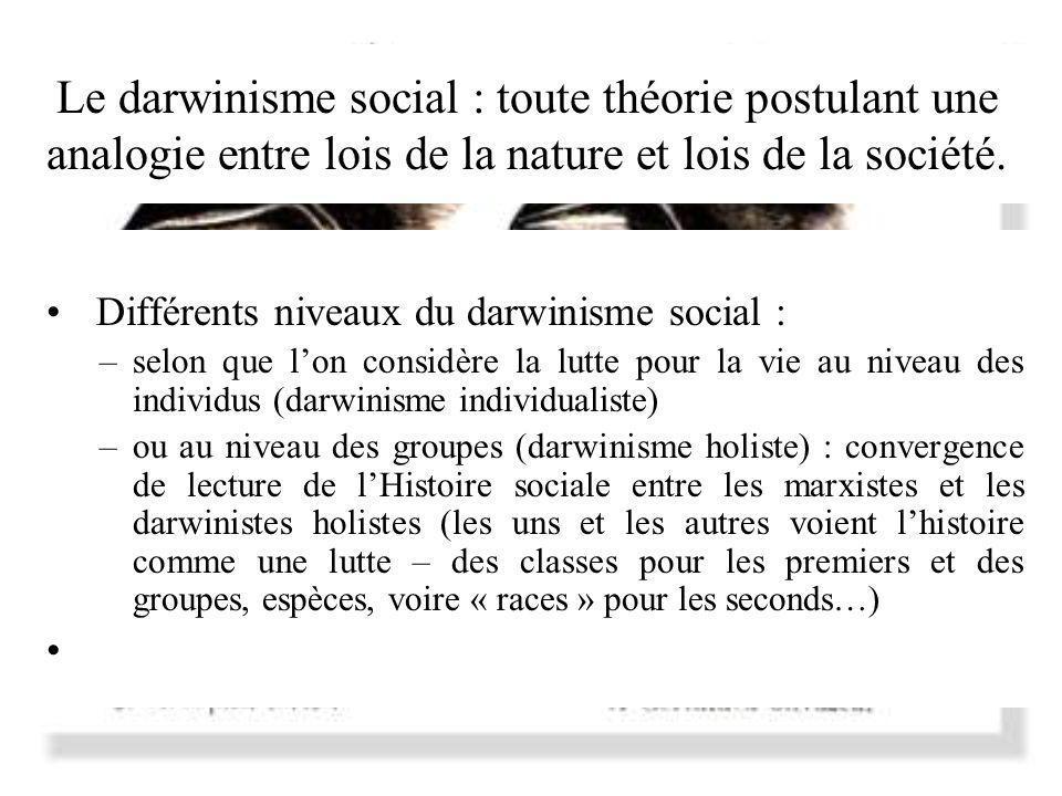 Le darwinisme social : toute théorie postulant une analogie entre lois de la nature et lois de la société. Différents niveaux du darwinisme social : –