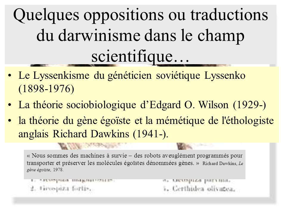 Quelques oppositions ou traductions du darwinisme dans le champ scientifique… Le Lyssenkisme du généticien soviétique Lyssenko (1898-1976) La théorie sociobiologique dEdgard O.