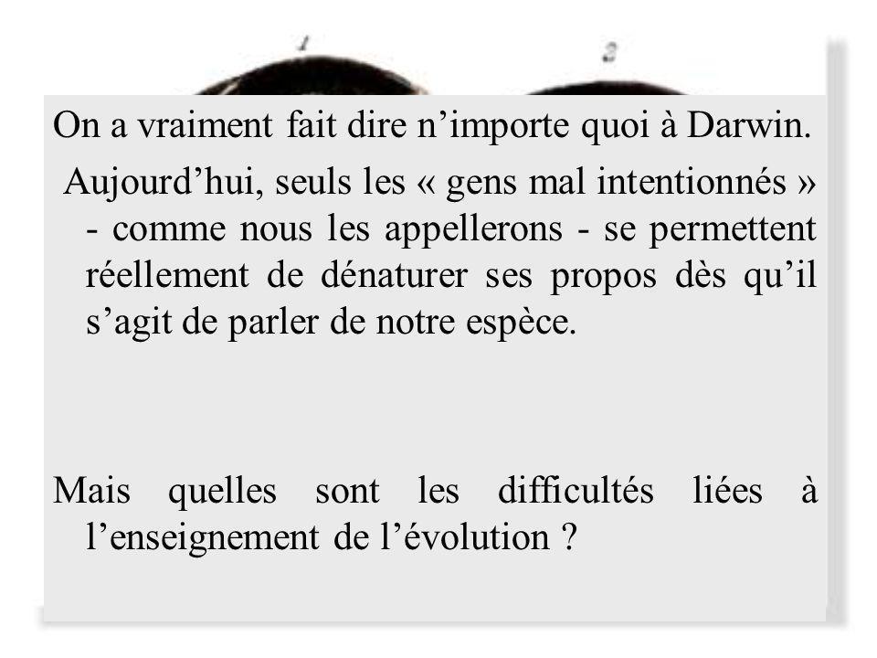 On a vraiment fait dire nimporte quoi à Darwin. Aujourdhui, seuls les « gens mal intentionnés » - comme nous les appellerons - se permettent réellemen