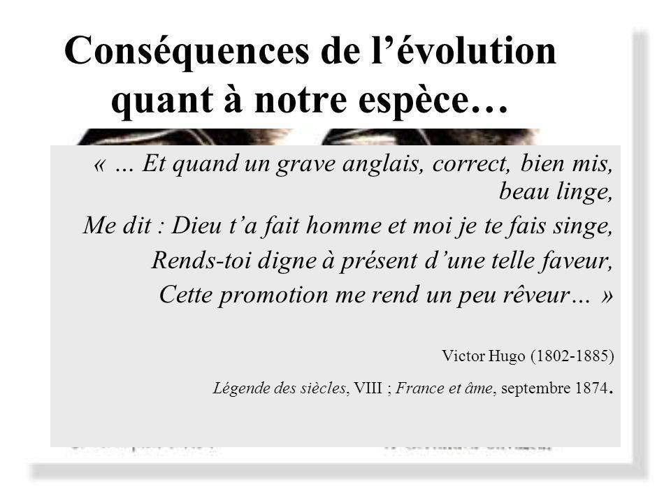 Conséquences de lévolution quant à notre espèce… « … Et quand un grave anglais, correct, bien mis, beau linge, Me dit : Dieu ta fait homme et moi je te fais singe, Rends-toi digne à présent dune telle faveur, Cette promotion me rend un peu rêveur… » Victor Hugo (1802-1885) Légende des siècles, VIII ; France et âme, septembre 1874.