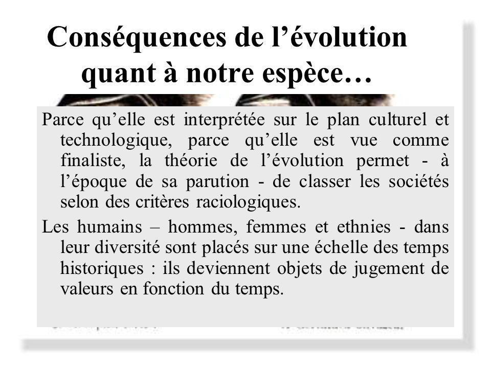 Conséquences de lévolution quant à notre espèce… Parce quelle est interprétée sur le plan culturel et technologique, parce quelle est vue comme finaliste, la théorie de lévolution permet - à lépoque de sa parution - de classer les sociétés selon des critères raciologiques.