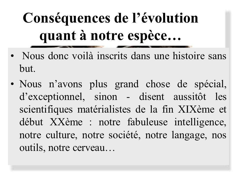 Conséquences de lévolution quant à notre espèce… Nous donc voilà inscrits dans une histoire sans but. Nous navons plus grand chose de spécial, dexcept