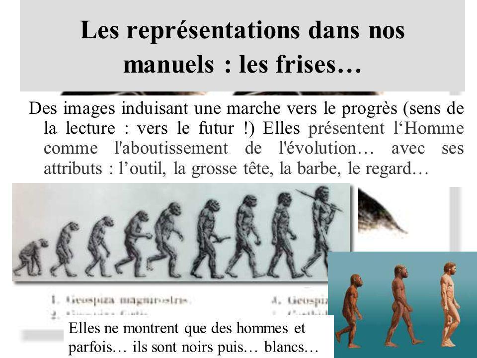 Les représentations dans nos manuels : les frises… Des images induisant une marche vers le progrès (sens de la lecture : vers le futur !) Elles présen