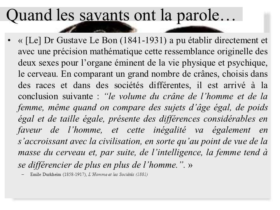 Quand les savants ont la parole… « [Le] Dr Gustave Le Bon (1841-1931) a pu établir directement et avec une précision mathématique cette ressemblance originelle des deux sexes pour lorgane éminent de la vie physique et psychique, le cerveau.