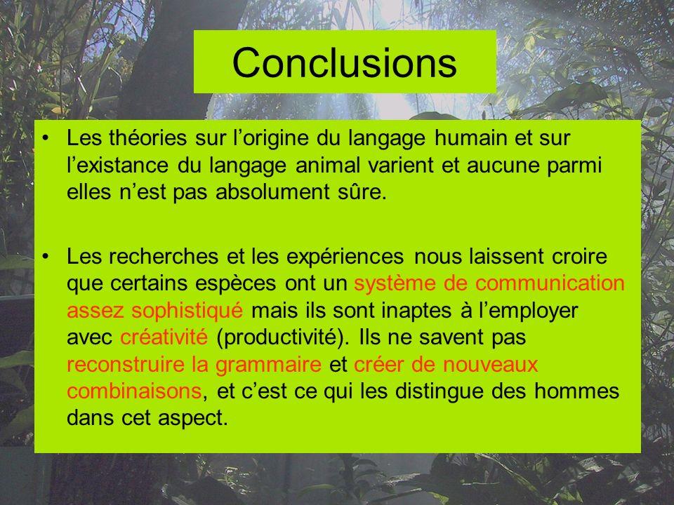 Conclusions Les théories sur lorigine du langage humain et sur lexistance du langage animal varient et aucune parmi elles nest pas absolument sûre. Le