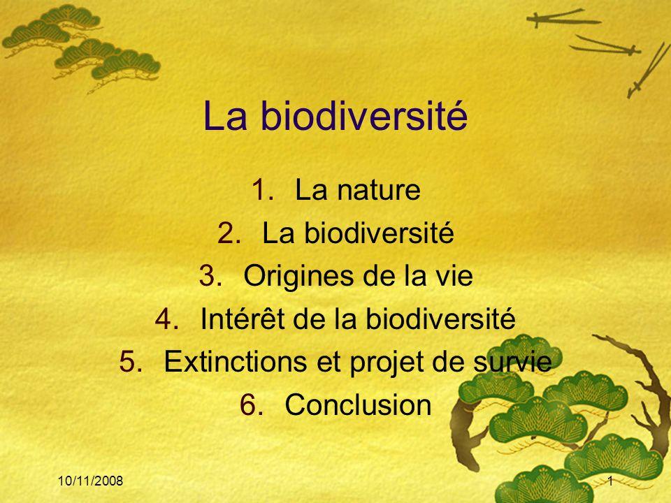 10/11/20081 La biodiversité 1.La nature 2.La biodiversité 3.Origines de la vie 4.Intérêt de la biodiversité 5.Extinctions et projet de survie 6.Conclu