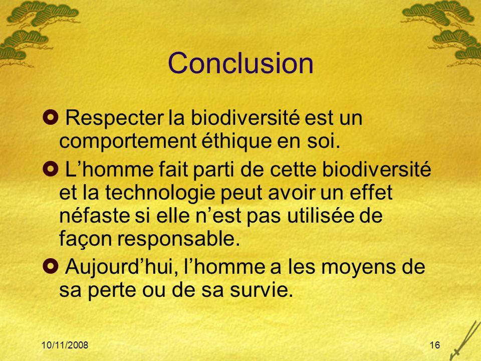 10/11/200816 Conclusion Respecter la biodiversité est un comportement éthique en soi. Lhomme fait parti de cette biodiversité et la technologie peut a