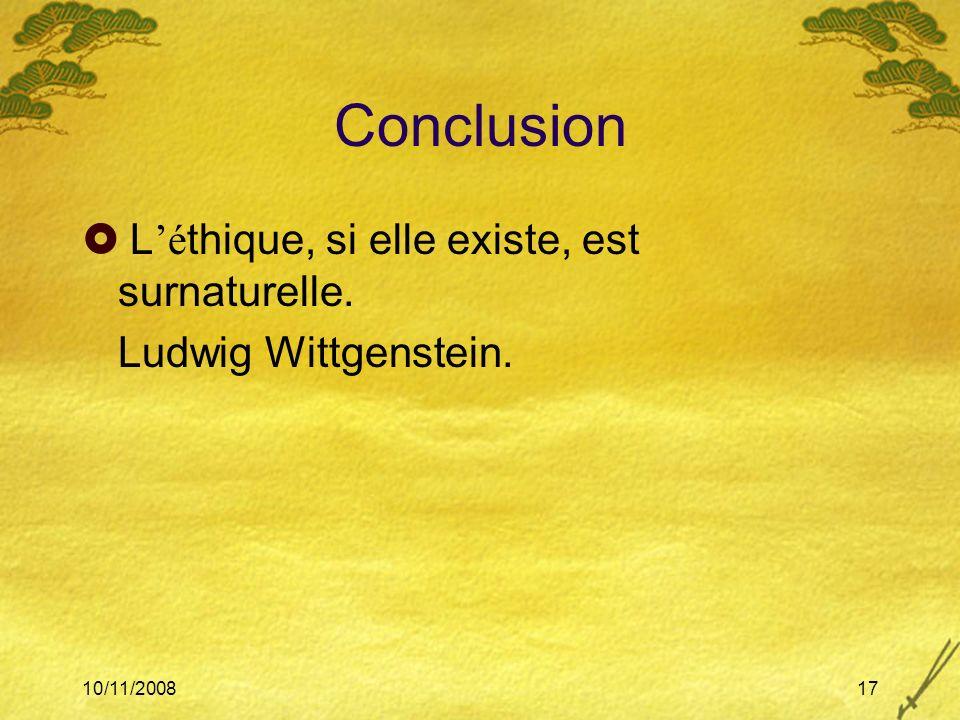10/11/200817 Conclusion L é thique, si elle existe, est surnaturelle. Ludwig Wittgenstein.