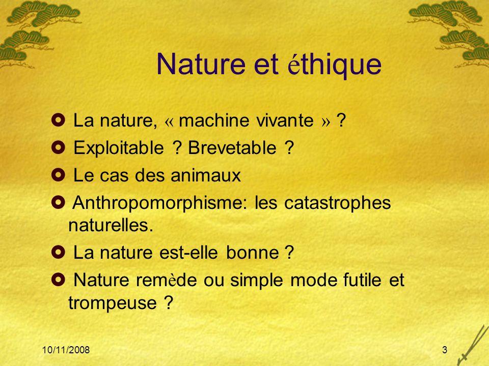 10/11/20083 Nature et é thique La nature, « machine vivante » ? Exploitable ? Brevetable ? Le cas des animaux Anthropomorphisme: les catastrophes natu