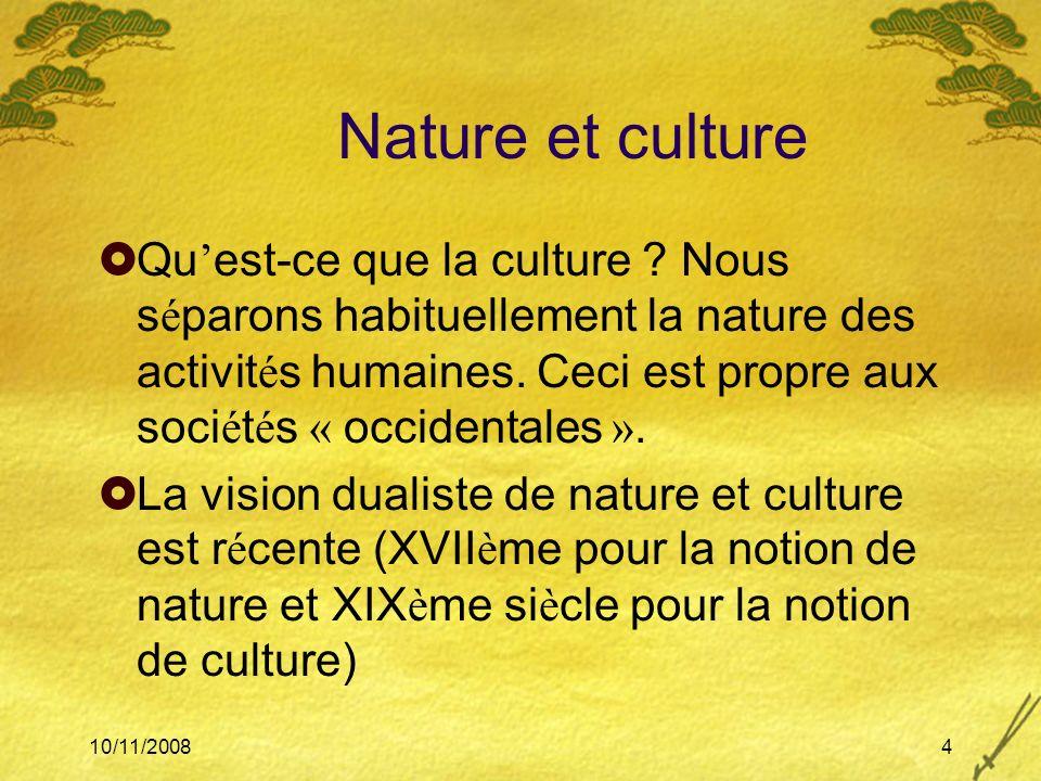 10/11/20084 Nature et culture Qu est-ce que la culture ? Nous s é parons habituellement la nature des activit é s humaines. Ceci est propre aux soci é