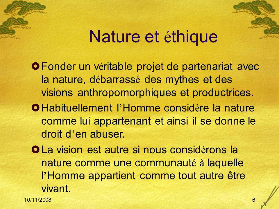 10/11/20086 Nature et é thique Fonder un v é ritable projet de partenariat avec la nature, d é barrass é des mythes et des visions anthropomorphiques