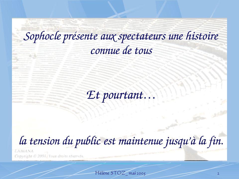 Hélène STOZ_ mai 20052 Sophocle présente aux spectateurs une histoire connue de tous Et pourtant… la tension du public est maintenue jusquà la fin.