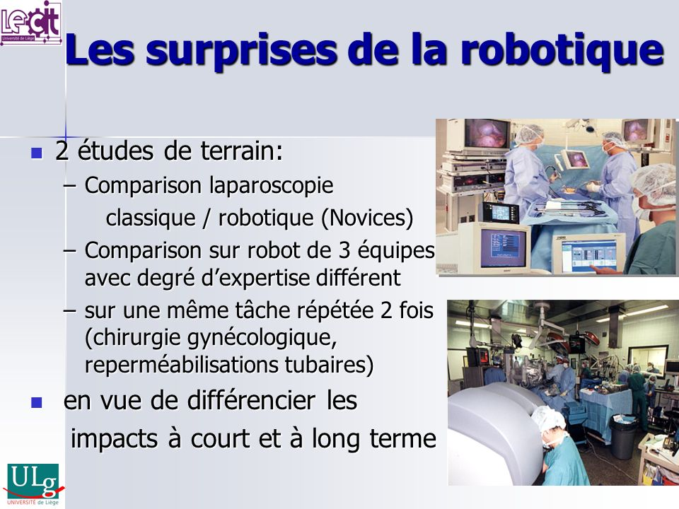 Les surprises de la robotique 2 études de terrain: 2 études de terrain: –Comparison laparoscopie classique / robotique (Novices) classique / robotique