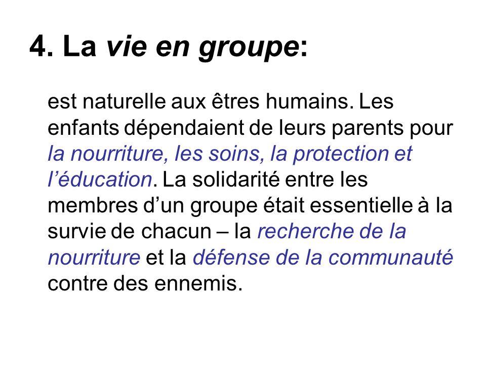 4. La vie en groupe: est naturelle aux êtres humains. Les enfants dépendaient de leurs parents pour la nourriture, les soins, la protection et léducat