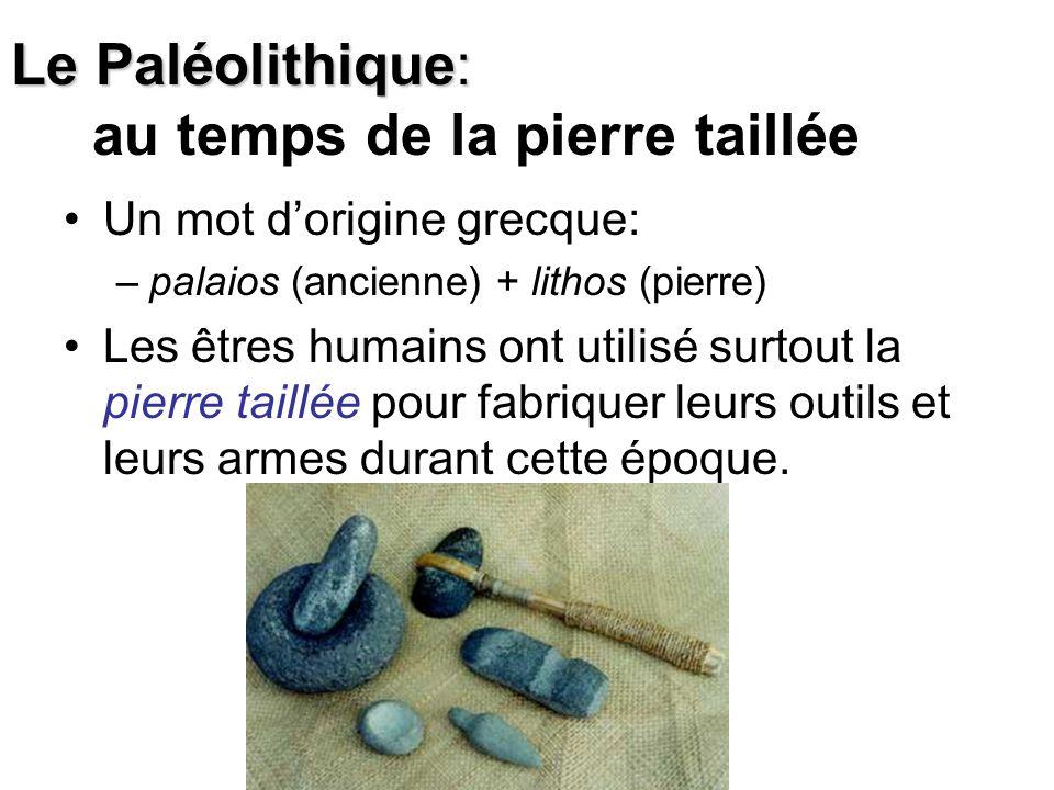 Le Paléolithique: Le Paléolithique: au temps de la pierre taillée Un mot dorigine grecque: –palaios (ancienne) + lithos (pierre) Les êtres humains ont