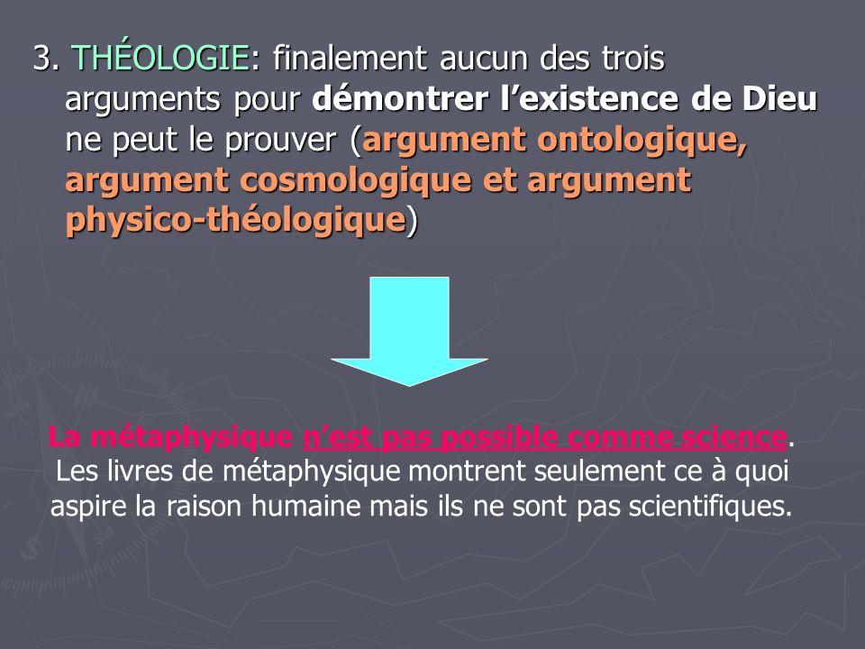 3. THÉOLOGIE: finalement aucun des trois arguments pour démontrer lexistence de Dieu ne peut le prouver (argument ontologique, argument cosmologique e