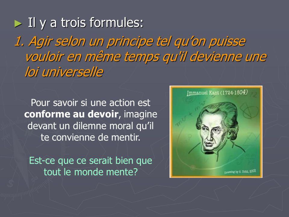 Il y a trois formules: Il y a trois formules: 1. Agir selon un principe tel quon puisse vouloir en même temps qu'il devienne une loi universelle Pour