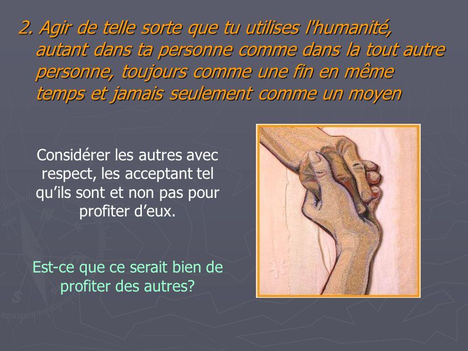 2. Agir de telle sorte que tu utilises l'humanité, autant dans ta personne comme dans la tout autre personne, toujours comme une fin en même temps et