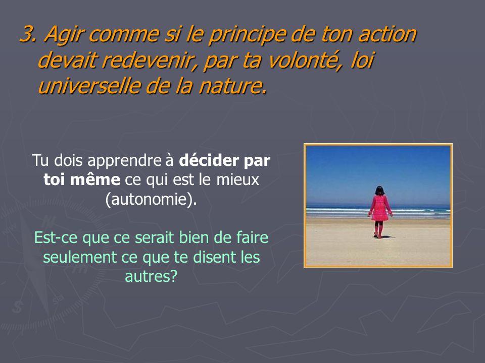 3. Agir comme si le principe de ton action devait redevenir, par ta volonté, loi universelle de la nature. Tu dois apprendre à décider par toi même ce