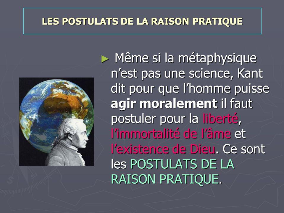 LES POSTULATS DE LA RAISON PRATIQUE Même si la métaphysique nest pas une science, Kant dit pour que lhomme puisse agir moralement il faut postuler pou