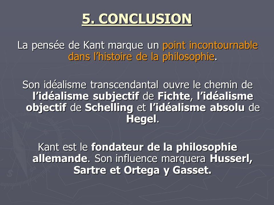 5. CONCLUSION La pensée de Kant marque un point incontournable dans lhistoire de la philosophie. Son idéalisme transcendantal ouvre le chemin de lidéa