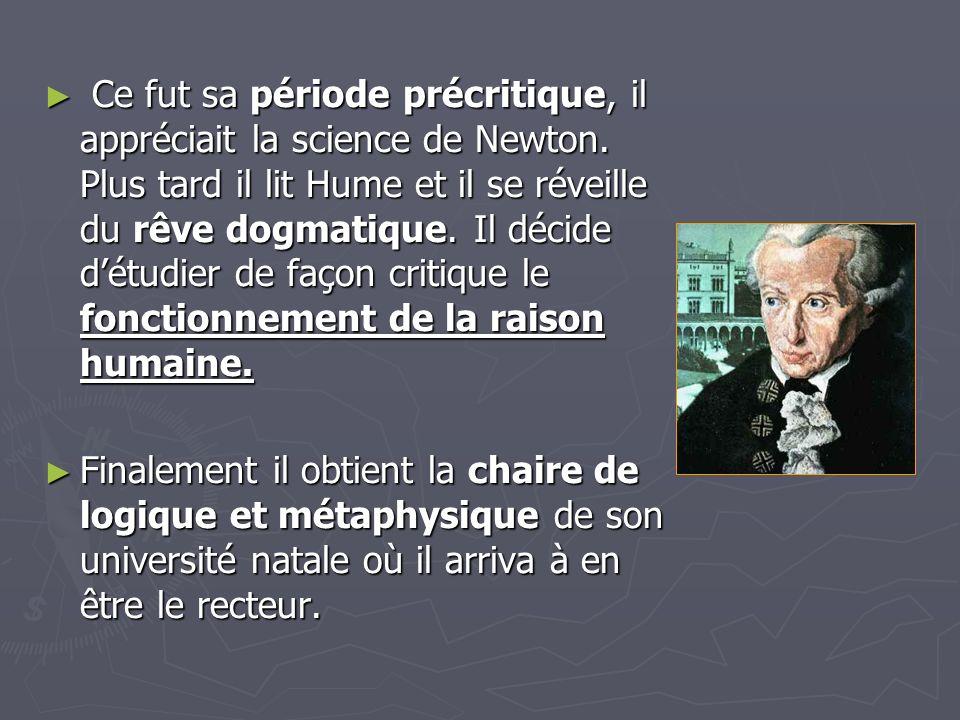 Ce fut sa période précritique, il appréciait la science de Newton. Plus tard il lit Hume et il se réveille du rêve dogmatique. Il décide détudier de f