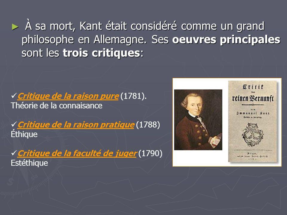 À sa mort, Kant était considéré comme un grand philosophe en Allemagne. Ses oeuvres principales sont les trois critiques: À sa mort, Kant était consid