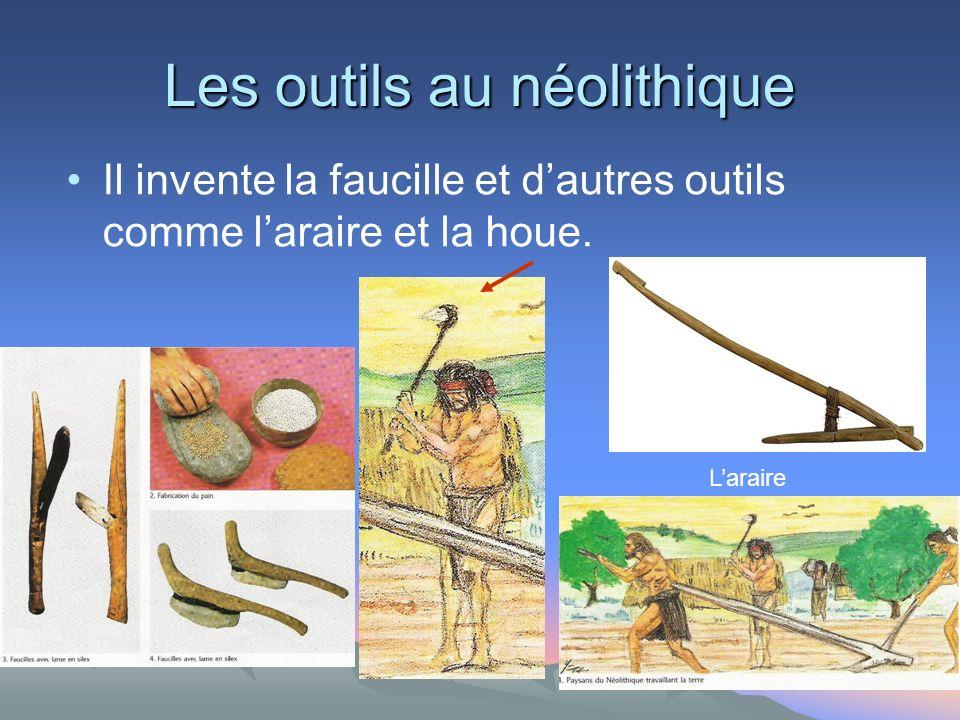 Les outils au néolithique Il invente la faucille et dautres outils comme laraire et la houe.