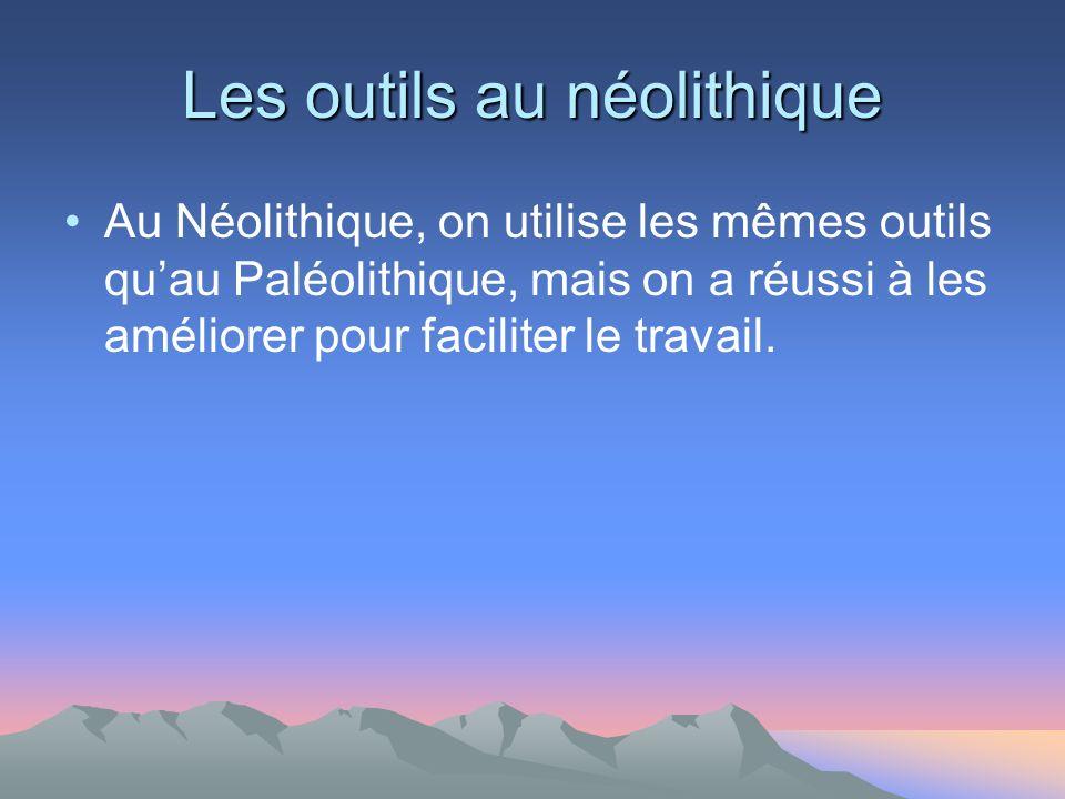 Les outils au néolithique Au Néolithique, on utilise les mêmes outils quau Paléolithique, mais on a réussi à les améliorer pour faciliter le travail.