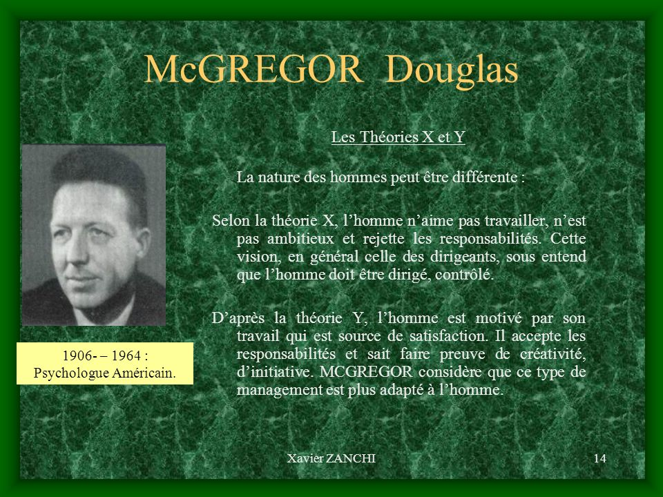 Xavier ZANCHI14 McGREGOR Douglas Les Théories X et Y La nature des hommes peut être différente : Selon la théorie X, lhomme naime pas travailler, nest