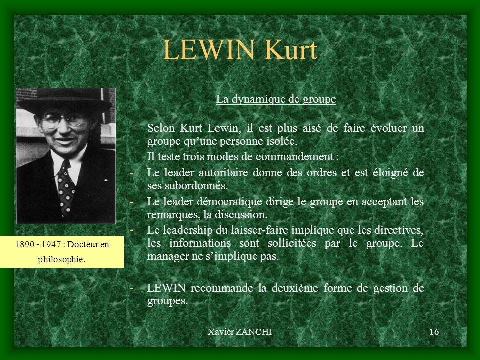 Xavier ZANCHI16 LEWIN Kurt La dynamique de groupe Selon Kurt Lewin, il est plus aisé de faire évoluer un groupe quune personne isolée. Il teste trois