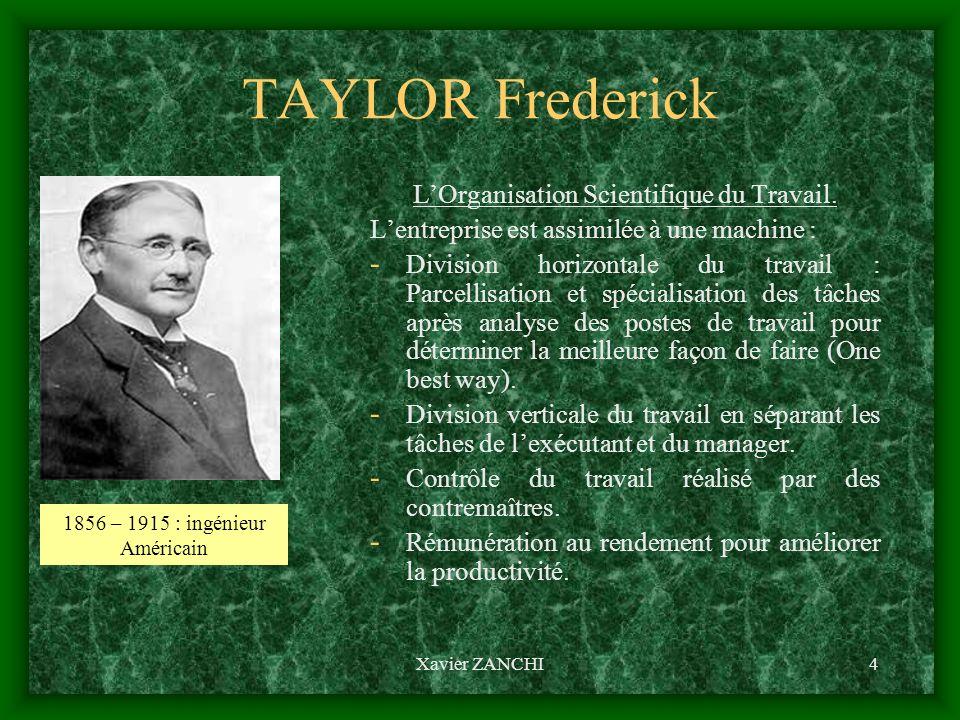 Xavier ZANCHI4 TAYLOR Frederick LOrganisation Scientifique du Travail. Lentreprise est assimilée à une machine : - Division horizontale du travail : P