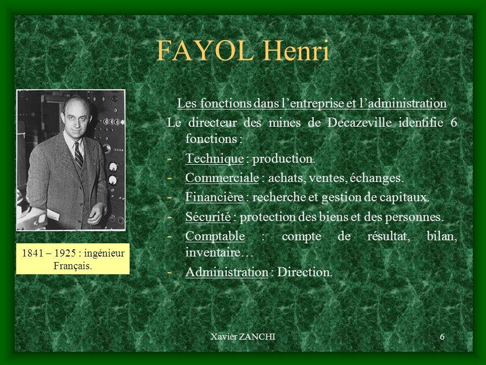 Xavier ZANCHI7 FAYOL Henri Les missions de la fonction administrative (de direction) Pour Fayol, ladministration consiste à : - Prévoir : réaliser des hypothèses sur lavenir.